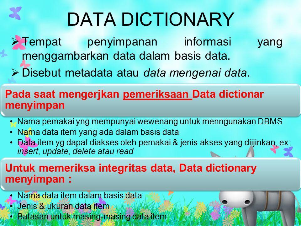 DATA DICTIONARY  Tempat penyimpanan informasi yang menggambarkan data dalam basis data.  Disebut metadata atau data mengenai data. Pada saat mengerj