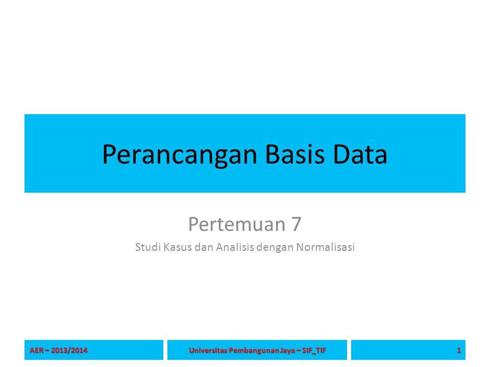 Perancangan Basis Data Pertemuan 7 Studi Kasus dan Analisis dengan Normalisasi AER – 2013/2014 1 Universitas Pembangunan Jaya – SIF_TIF