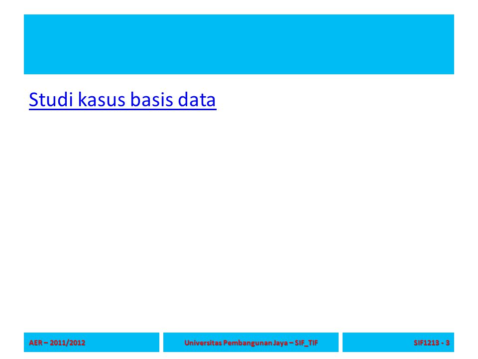 Studi kasus basis data AER – 2011/2012 Universitas Pembangunan Jaya – SIF_TIF SIF1213 - 3