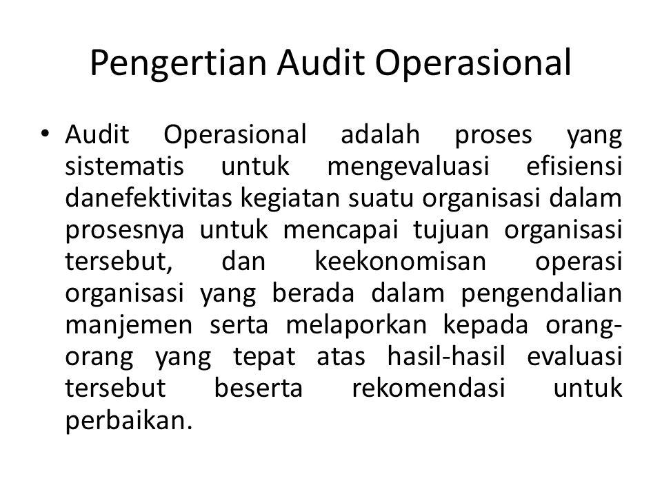 Pengertian Audit Operasional Audit Operasional adalah proses yang sistematis untuk mengevaluasi efisiensi danefektivitas kegiatan suatu organisasi dalam prosesnya untuk mencapai tujuan organisasi tersebut, dan keekonomisan operasi organisasi yang berada dalam pengendalian manjemen serta melaporkan kepada orang- orang yang tepat atas hasil-hasil evaluasi tersebut beserta rekomendasi untuk perbaikan.