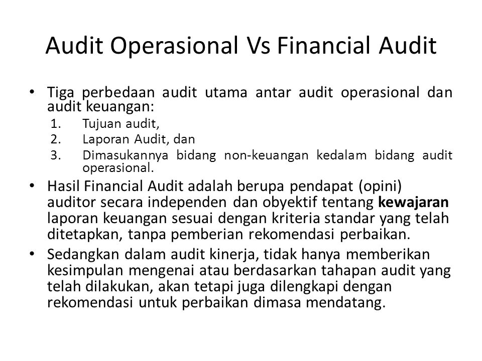 Audit Operasional Vs Financial Audit Tiga perbedaan audit utama antar audit operasional dan audit keuangan: 1.Tujuan audit, 2.Laporan Audit, dan 3.Dimasukannya bidang non-keuangan kedalam bidang audit operasional.