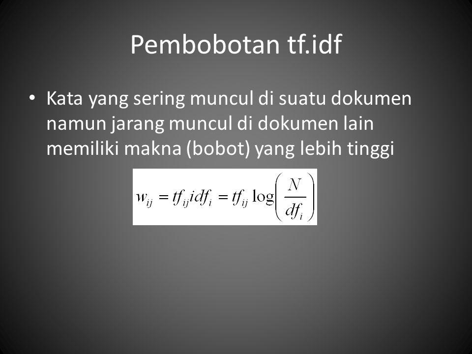 Pembobotan tf.idf Kata yang sering muncul di suatu dokumen namun jarang muncul di dokumen lain memiliki makna (bobot) yang lebih tinggi