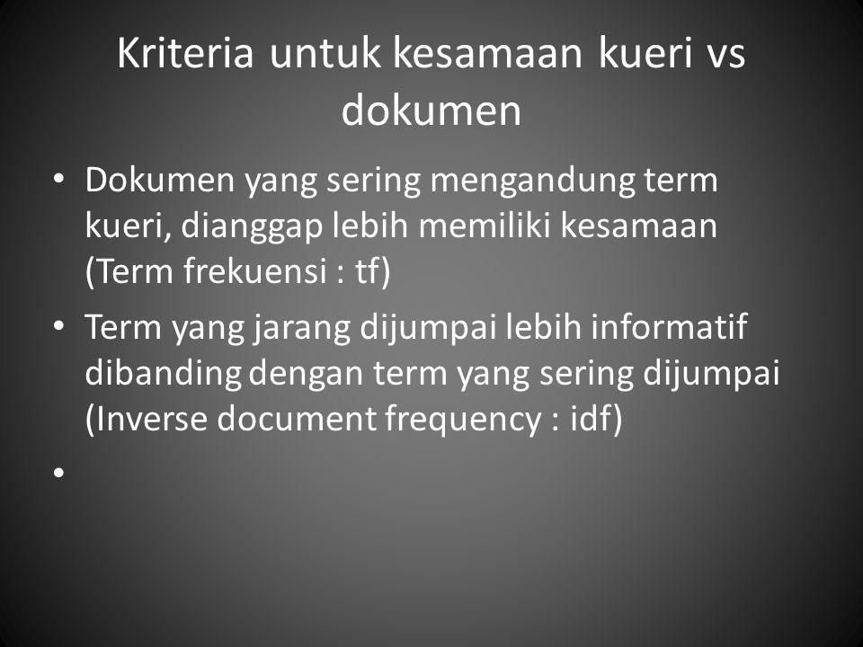 Kriteria untuk kesamaan kueri vs dokumen Dokumen yang sering mengandung term kueri, dianggap lebih memiliki kesamaan (Term frekuensi : tf) Term yang jarang dijumpai lebih informatif dibanding dengan term yang sering dijumpai (Inverse document frequency : idf)