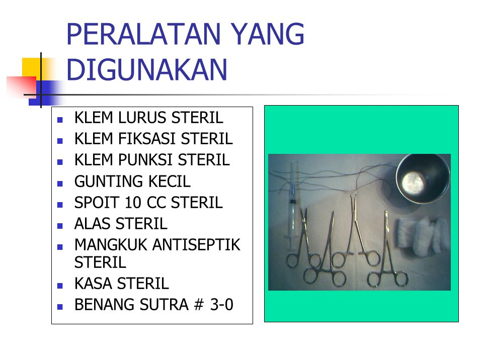 PERALATAN YANG DIGUNAKAN KLEM LURUS STERIL KLEM FIKSASI STERIL KLEM PUNKSI STERIL GUNTING KECIL SPOIT 10 CC STERIL ALAS STERIL MANGKUK ANTISEPTIK STERIL KASA STERIL BENANG SUTRA # 3-0