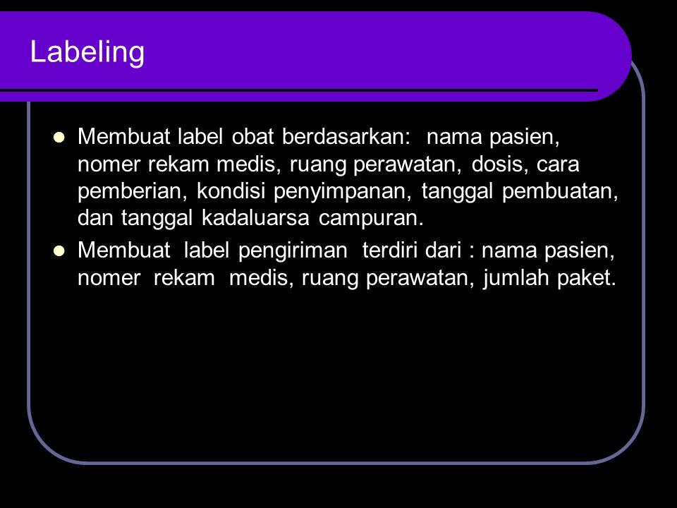 Labeling Membuat label obat berdasarkan: nama pasien, nomer rekam medis, ruang perawatan, dosis, cara pemberian, kondisi penyimpanan, tanggal pembuata