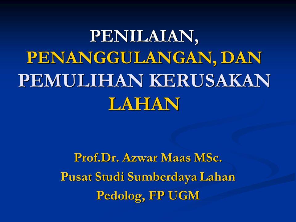 PENILAIAN, PENANGGULANGAN, DAN PEMULIHAN KERUSAKAN LAHAN Prof.Dr. Azwar Maas MSc. Pusat Studi Sumberdaya Lahan Pedolog, FP UGM