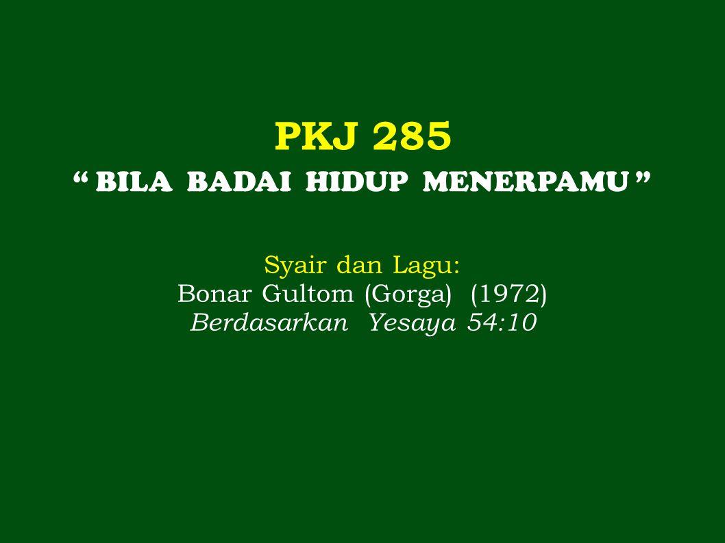 PKJ 285 BILA BADAI HIDUP MENERPAMU Syair dan Lagu: Bonar Gultom (Gorga) (1972) Berdasarkan Yesaya 54:10