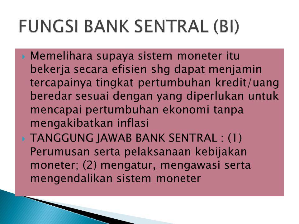  Memelihara supaya sistem moneter itu bekerja secara efisien shg dapat menjamin tercapainya tingkat pertumbuhan kredit/uang beredar sesuai dengan yang diperlukan untuk mencapai pertumbuhan ekonomi tanpa mengakibatkan inflasi  TANGGUNG JAWAB BANK SENTRAL : (1) Perumusan serta pelaksanaan kebijakan moneter; (2) mengatur, mengawasi serta mengendalikan sistem moneter