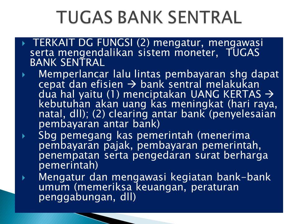  TERKAIT DG FUNGSI (2) mengatur, mengawasi serta mengendalikan sistem moneter, TUGAS BANK SENTRAL  Memperlancar lalu lintas pembayaran shg dapat cepat dan efisien  bank sentral melakukan dua hal yaitu (1) menciptakan UANG KERTAS  kebutuhan akan uang kas meningkat (hari raya, natal, dll); (2) clearing antar bank (penyelesaian pembayaran antar bank)  Sbg pemegang kas pemerintah (menerima pembayaran pajak, pembayaran pemerintah, penempatan serta pengedaran surat berharga pemerintah)  Mengatur dan mengawasi kegiatan bank-bank umum (memeriksa keuangan, peraturan penggabungan, dll)