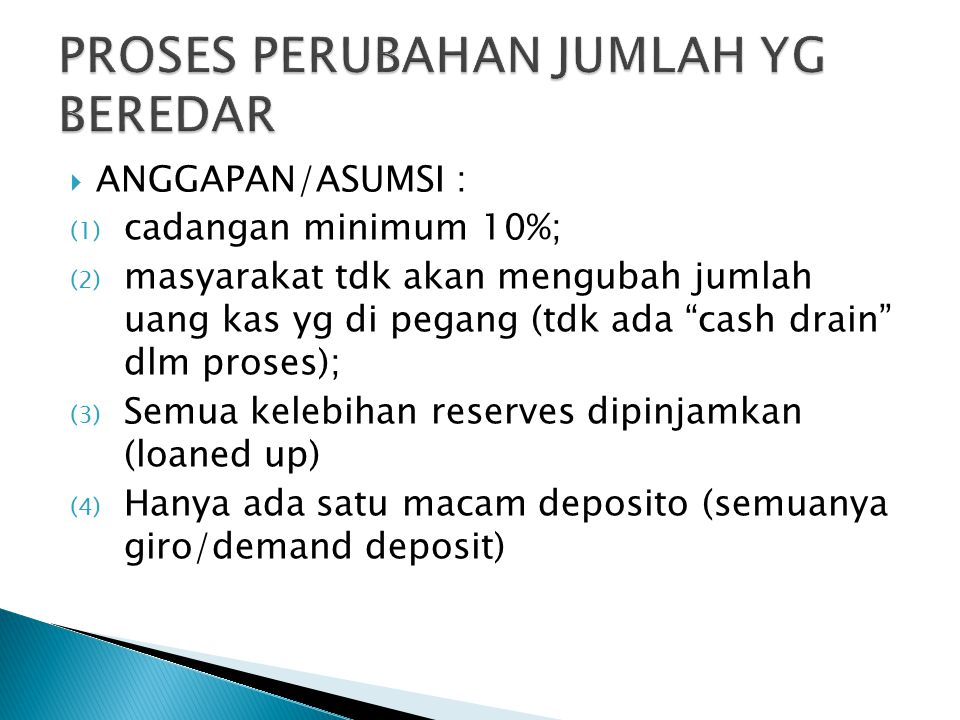  ANGGAPAN/ASUMSI : (1) cadangan minimum 10%; (2) masyarakat tdk akan mengubah jumlah uang kas yg di pegang (tdk ada cash drain dlm proses); (3) Semua kelebihan reserves dipinjamkan (loaned up) (4) Hanya ada satu macam deposito (semuanya giro/demand deposit)