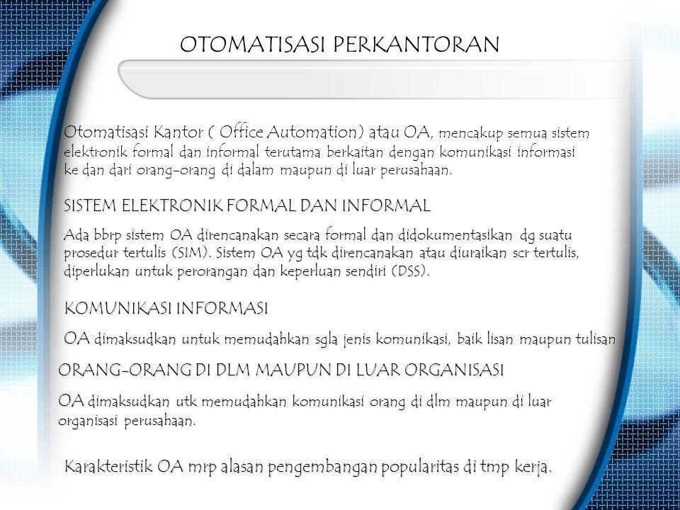 OTOMATISASI PERKANTORAN Otomatisasi Kantor ( Office Automation) atau OA, mencakup semua sistem elektronik formal dan informal terutama berkaitan denga
