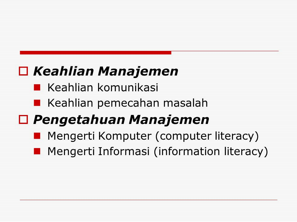  Keahlian Manajemen Keahlian komunikasi Keahlian pemecahan masalah  Pengetahuan Manajemen Mengerti Komputer (computer literacy) Mengerti Informasi (