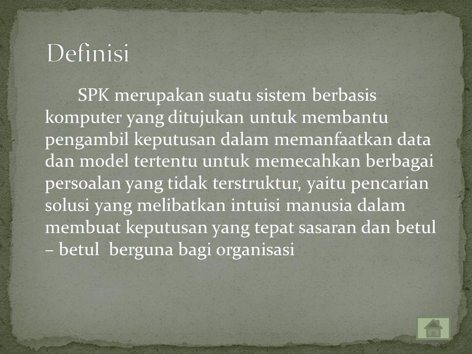 SPK merupakan suatu sistem berbasis komputer yang ditujukan untuk membantu pengambil keputusan dalam memanfaatkan data dan model tertentu untuk memecahkan berbagai persoalan yang tidak terstruktur, yaitu pencarian solusi yang melibatkan intuisi manusia dalam membuat keputusan yang tepat sasaran dan betul – betul berguna bagi organisasi