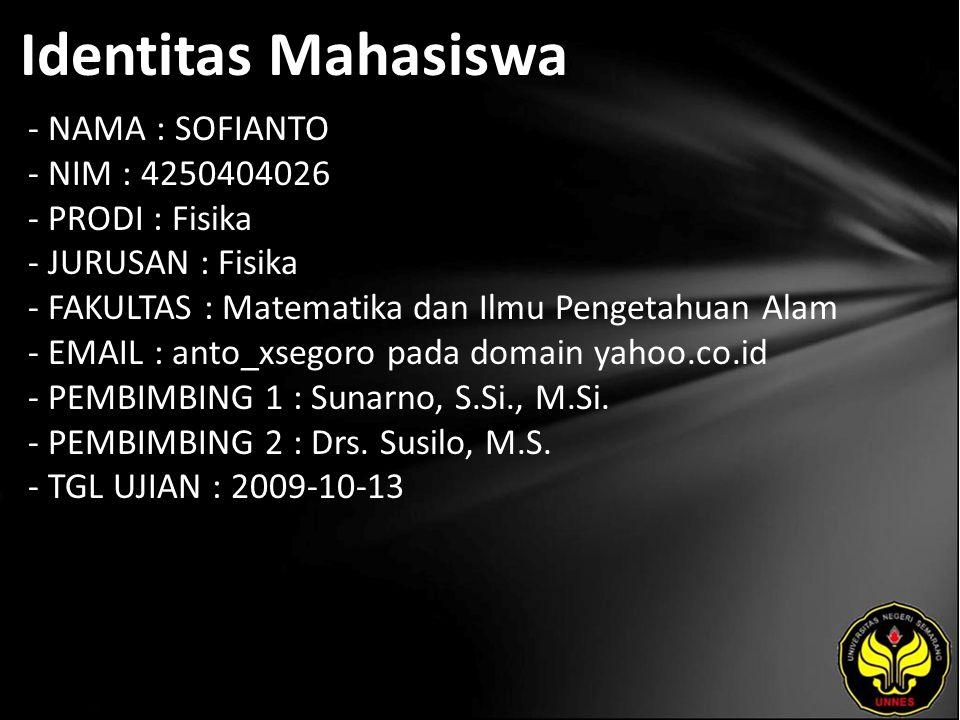 Identitas Mahasiswa - NAMA : SOFIANTO - NIM : 4250404026 - PRODI : Fisika - JURUSAN : Fisika - FAKULTAS : Matematika dan Ilmu Pengetahuan Alam - EMAIL : anto_xsegoro pada domain yahoo.co.id - PEMBIMBING 1 : Sunarno, S.Si., M.Si.