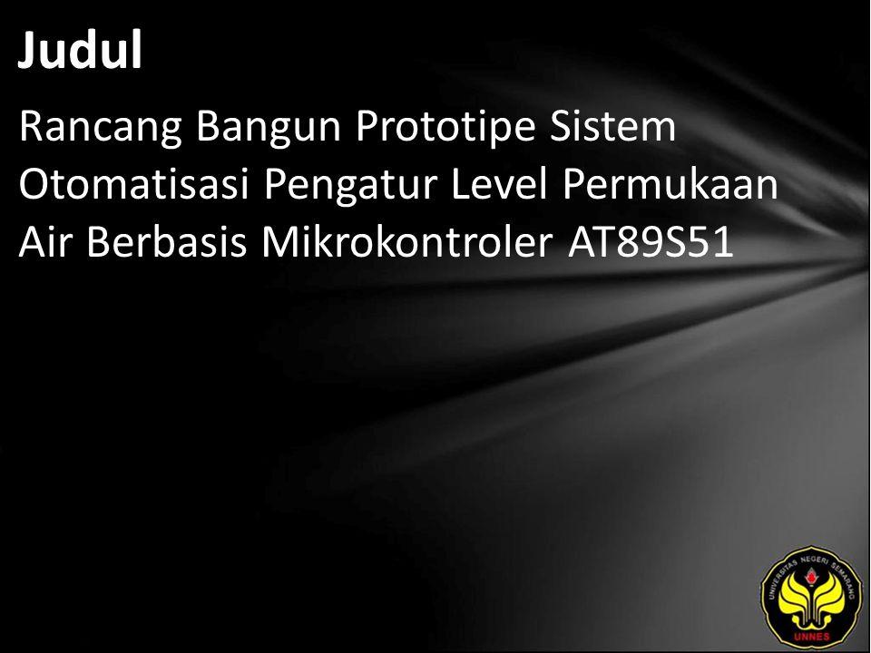 Judul Rancang Bangun Prototipe Sistem Otomatisasi Pengatur Level Permukaan Air Berbasis Mikrokontroler AT89S51