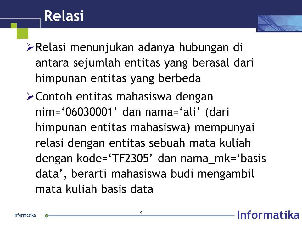 Informatika 9 Relasi  Relasi menunjukan adanya hubungan di antara sejumlah entitas yang berasal dari himpunan entitas yang berbeda  Contoh entitas m