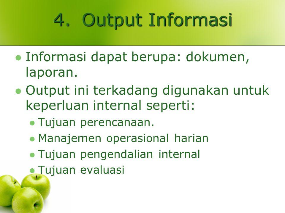 4.Output Informasi Informasi dapat berupa: dokumen, laporan. Output ini terkadang digunakan untuk keperluan internal seperti: Tujuan perencanaan. Mana