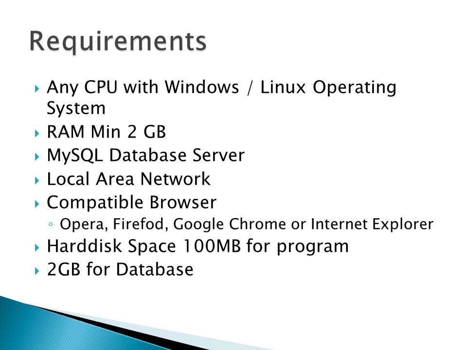  Any CPU with Windows / Linux Operating System  RAM Min 2 GB  MySQL Database Server  Local Area Network  Compatible Browser ◦ Opera, Firefod, Google Chrome or Internet Explorer  Harddisk Space 100MB for program  2GB for Database