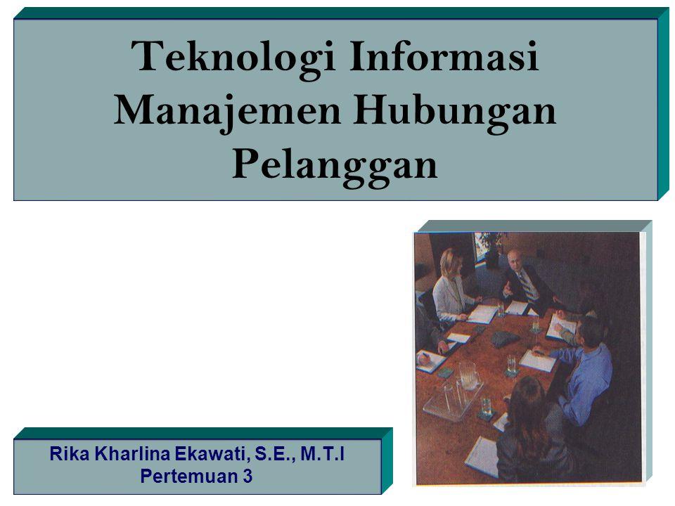 Teknologi Informasi Manajemen Hubungan Pelanggan Rika Kharlina Ekawati, S.E., M.T.I Pertemuan 3