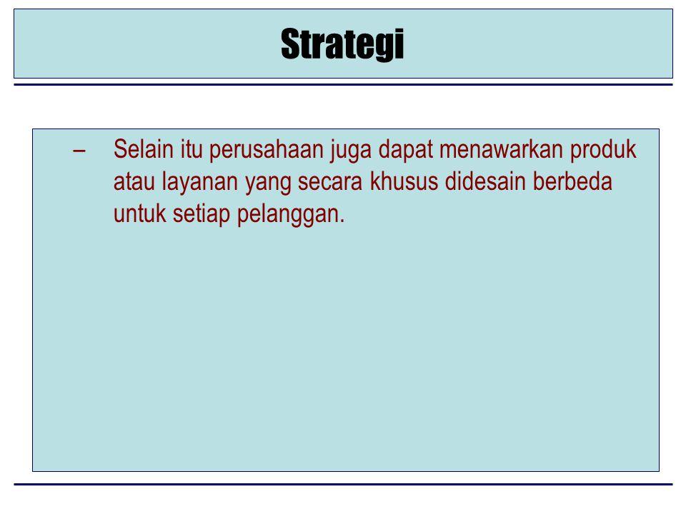 Strategi –Selain itu perusahaan juga dapat menawarkan produk atau layanan yang secara khusus didesain berbeda untuk setiap pelanggan.