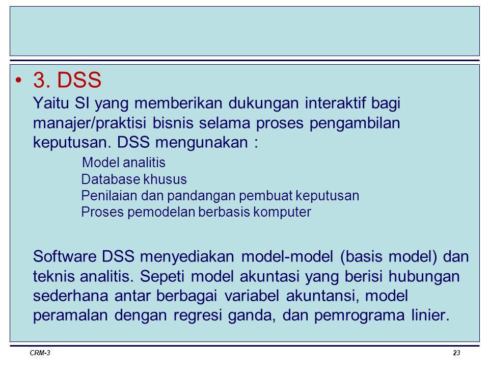3. DSS Yaitu SI yang memberikan dukungan interaktif bagi manajer/praktisi bisnis selama proses pengambilan keputusan. DSS mengunakan : Model analitis