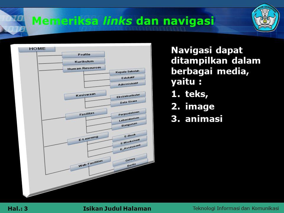 Teknologi Informasi dan Komunikasi Hal.: 4Isikan Judul Halaman Memeriksa links dan navigasi Syarat navigasi yang baik : 1.Mudah dipelajari 2.Tetap konsisten 3.Memungkinkan feedback 4.Muncul dalam konteks 5.Menawarkan alternatif lain 6.Memerlukan perhitungan waktu dan tindakan 7.Menyediakan pesan visual yang jelas 8.Menggunakan label yang jelas dan mudah dipahami