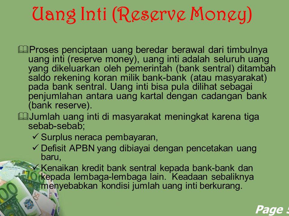Powerpoint Templates Page 6 Uang Inti (Reserve Money)  Dalam proses penciptaan uang, bagian dari uang inti yang dipegang oleh masyarakat umum langsung menjadi uang kartal, sedangkan sisanya yang dipegang oleh bank-bank umum sebagai cadangan bank kemudian melipatkan diri menjadi uang giral.