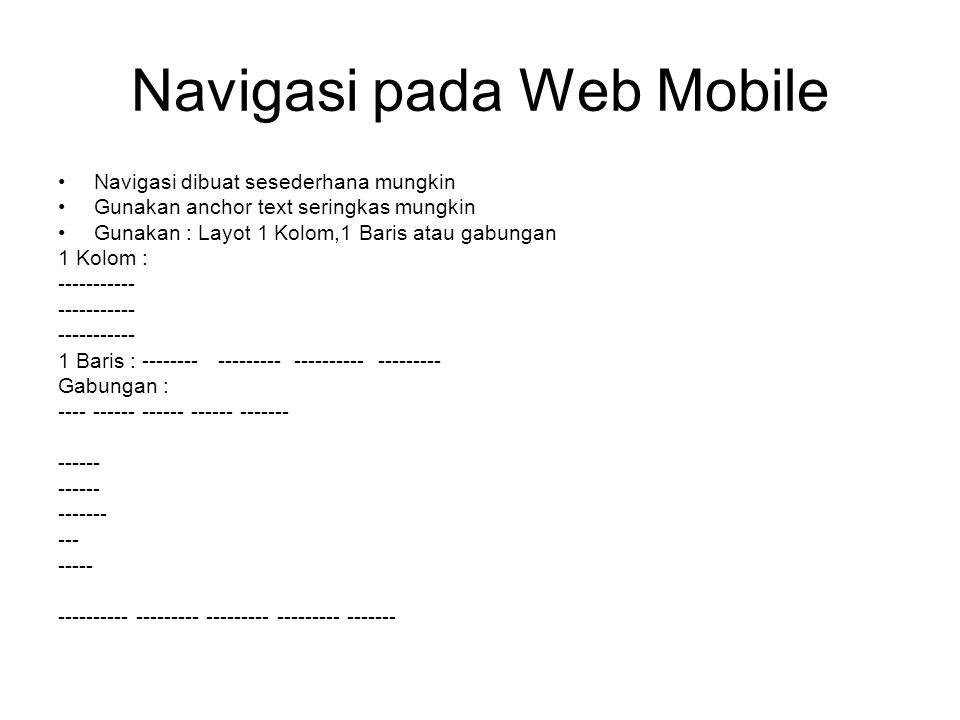Navigasi pada Web Mobile Navigasi dibuat sesederhana mungkin Gunakan anchor text seringkas mungkin Gunakan : Layot 1 Kolom,1 Baris atau gabungan 1 Kolom : ----------- 1 Baris : -------- --------- ---------- --------- Gabungan : ---- ------ ------ ------ ------- ------ ------- --- ----- ---------- --------- --------- --------- -------