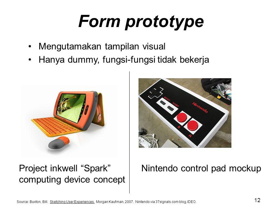 Form prototype Mengutamakan tampilan visual Hanya dummy, fungsi-fungsi tidak bekerja Source: Buxton, Bill. Sketching User Experiences. Morgan Kaufman,