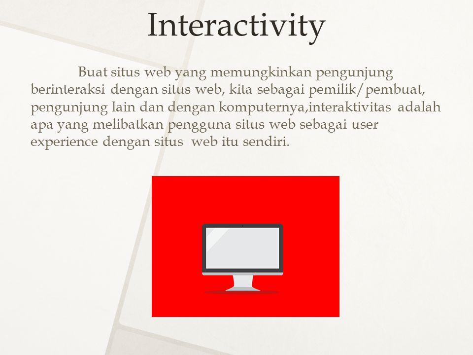 Interactivity Buat situs web yang memungkinkan pengunjung berinteraksi dengan situs web, kita sebagai pemilik/pembuat, pengunjung lain dan dengan komp