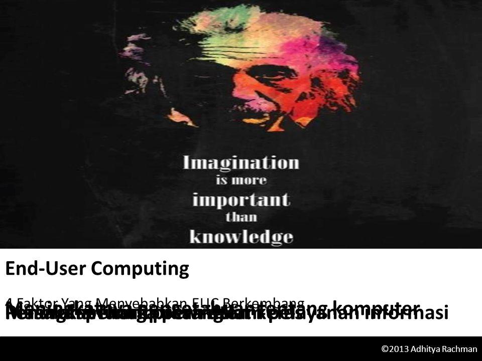 End-User Computing 4 Faktor Yang Menyebabkan EUC Berkembang ©2013 Adhitya Rachman Meningkatnya pengetahuan tentang komputer Masalah penumpukan dalam pelayanan informasiPenurunan harga perangkat kerasPerangkat lunak prewritten