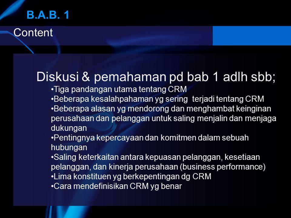 Content B.A.B. 1 B.A.B. 1 Diskusi & pemahaman pd bab 1 adlh sbb; Tiga pandangan utama tentang CRM Beberapa kesalahpahaman yg sering terjadi tentang CR