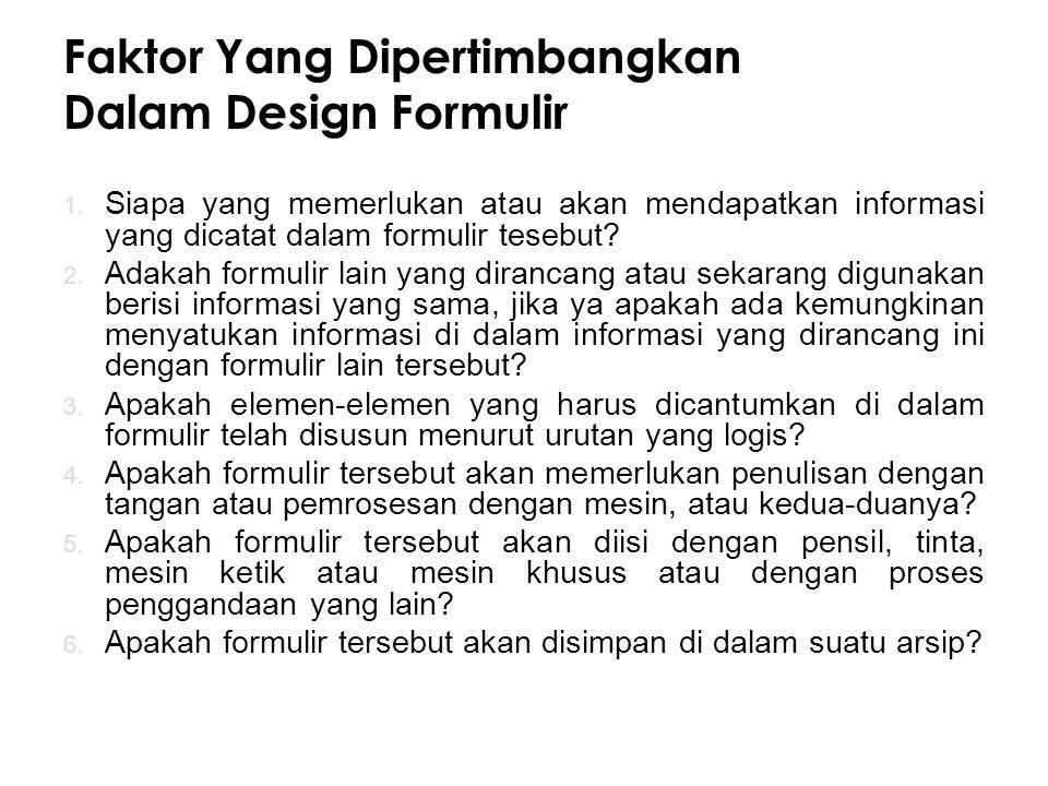 Faktor Yang Dipertimbangkan Dalam Design Formulir 1. Siapa yang memerlukan atau akan mendapatkan informasi yang dicatat dalam formulir tesebut? 2. Ada