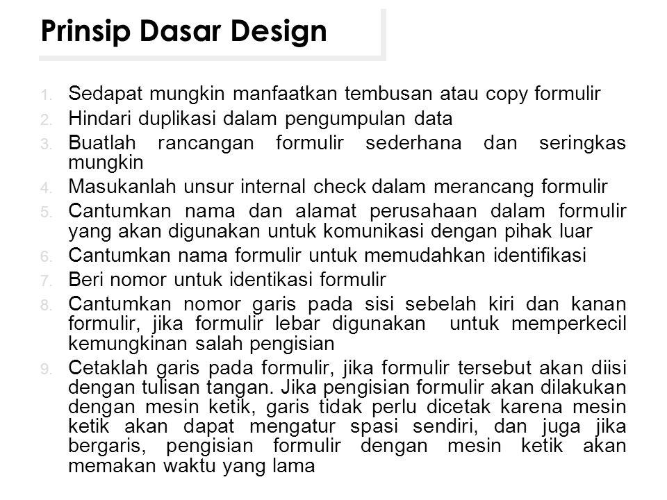 Prinsip Dasar Design 1. Sedapat mungkin manfaatkan tembusan atau copy formulir 2. Hindari duplikasi dalam pengumpulan data 3. Buatlah rancangan formul