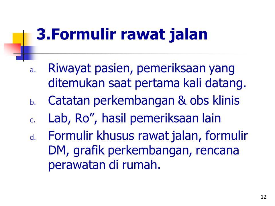 """12 3.Formulir rawat jalan a. Riwayat pasien, pemeriksaan yang ditemukan saat pertama kali datang. b. Catatan perkembangan & obs klinis c. Lab, Ro"""", ha"""