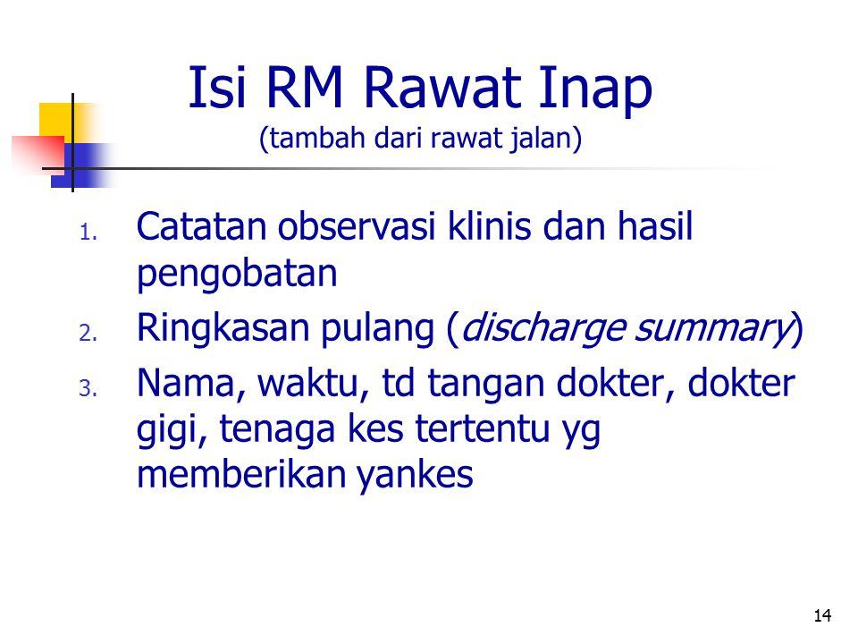 14 Isi RM Rawat Inap (tambah dari rawat jalan) 1. Catatan observasi klinis dan hasil pengobatan 2. Ringkasan pulang (discharge summary) 3. Nama, waktu