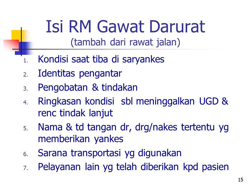 15 Isi RM Gawat Darurat (tambah dari rawat jalan) 1. Kondisi saat tiba di saryankes 2. Identitas pengantar 3. Pengobatan & tindakan 4. Ringkasan kondi