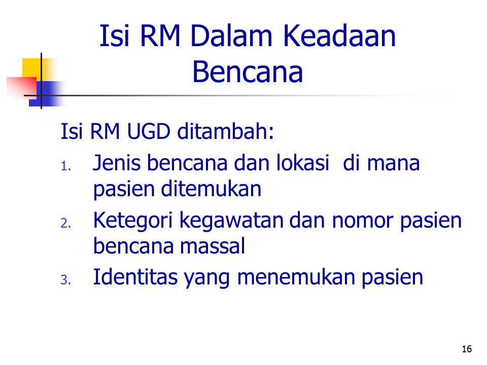 16 Isi RM Dalam Keadaan Bencana Isi RM UGD ditambah: 1. Jenis bencana dan lokasi di mana pasien ditemukan 2. Ketegori kegawatan dan nomor pasien benca