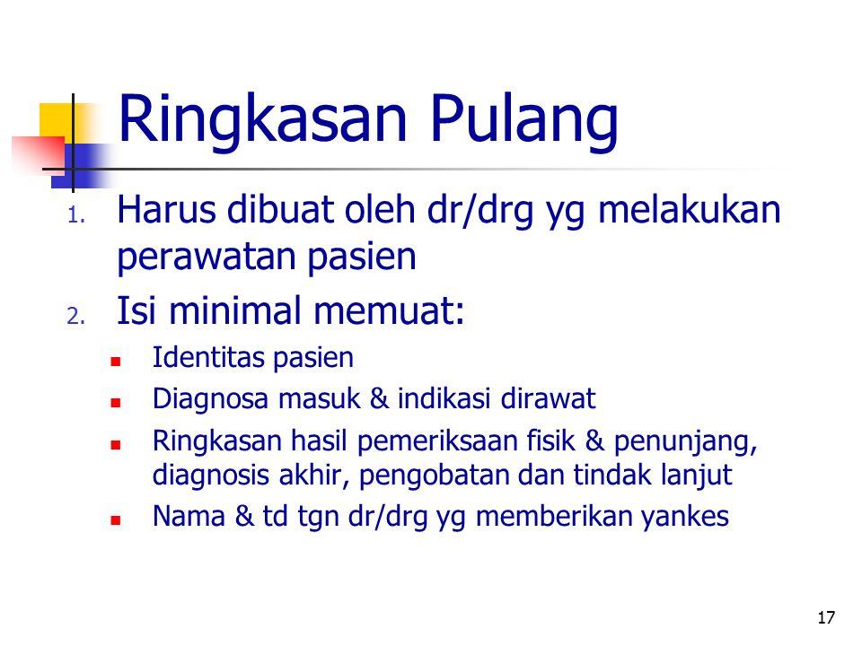17 Ringkasan Pulang 1. Harus dibuat oleh dr/drg yg melakukan perawatan pasien 2. Isi minimal memuat: Identitas pasien Diagnosa masuk & indikasi dirawa