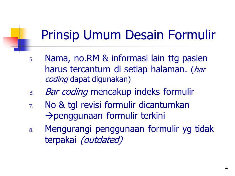 4 Prinsip Umum Desain Formulir 5. Nama, no.RM & informasi lain ttg pasien harus tercantum di setiap halaman. (bar coding dapat digunakan) 6. Bar codin