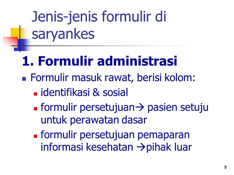 9 Jenis-jenis formulir di saryankes 1. Formulir administrasi Formulir masuk rawat, berisi kolom: identifikasi & sosial formulir persetujuan  pasien s