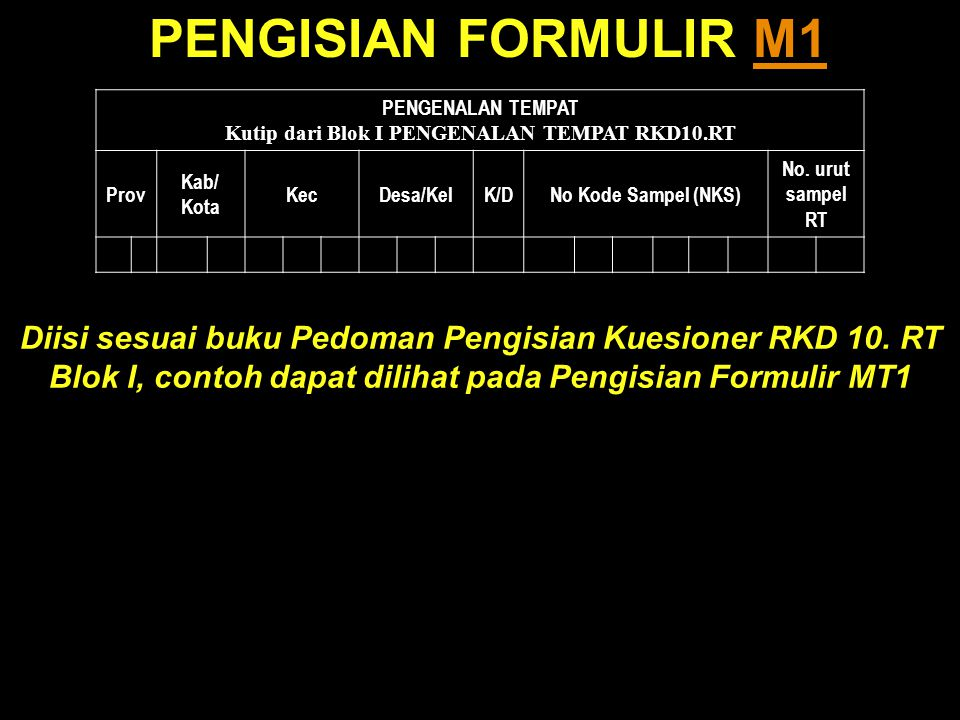 PENGISIAN FORMULIR M1M1 PENGENALAN TEMPAT Kutip dari Blok I PENGENALAN TEMPAT RKD10.RT Prov Kab/ Kota KecDesa/KelK/DK/DNo Kode Sampel (NKS) No.