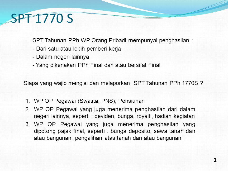 SPT 1770 S 1 SPT Tahunan PPh WP Orang Pribadi mempunyai penghasilan : - Dari satu atau lebih pemberi kerja - Dalam negeri lainnya - Yang dikenakan PPh Final dan atau bersifat Final Siapa yang wajib mengisi dan melaporkan SPT Tahunan PPh 1770S .