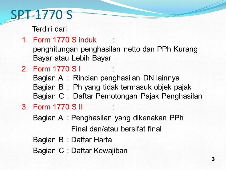 SPT 1770 S 3 Terdiri dari 1.Form 1770 S induk: penghitungan penghasilan netto dan PPh Kurang Bayar atau Lebih Bayar 2.Form 1770 S I: Bagian A: Rincian