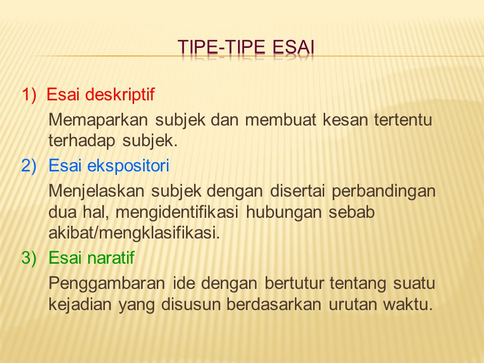 1) Esai deskriptif Memaparkan subjek dan membuat kesan tertentu terhadap subjek. 2) Esai ekspositori Menjelaskan subjek dengan disertai perbandingan d