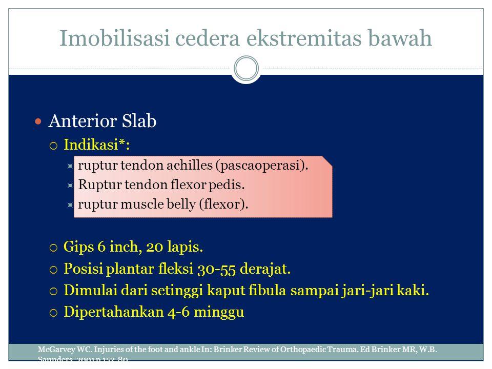Imobilisasi cedera ekstremitas bawah Anterior Slab  Indikasi*:  ruptur tendon achilles (pascaoperasi).  Ruptur tendon flexor pedis.  ruptur muscle