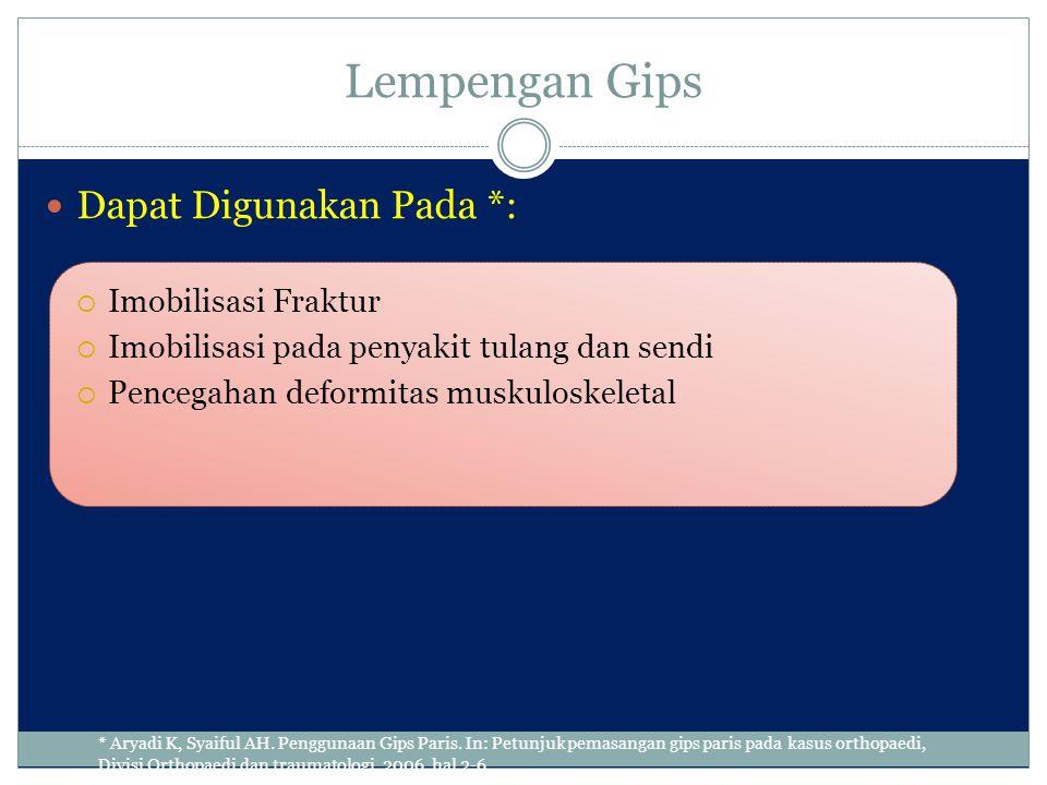 Lempengan Gips Dapat Digunakan Pada *:  Imobilisasi Fraktur  Imobilisasi pada penyakit tulang dan sendi  Pencegahan deformitas muskuloskeletal * Ar