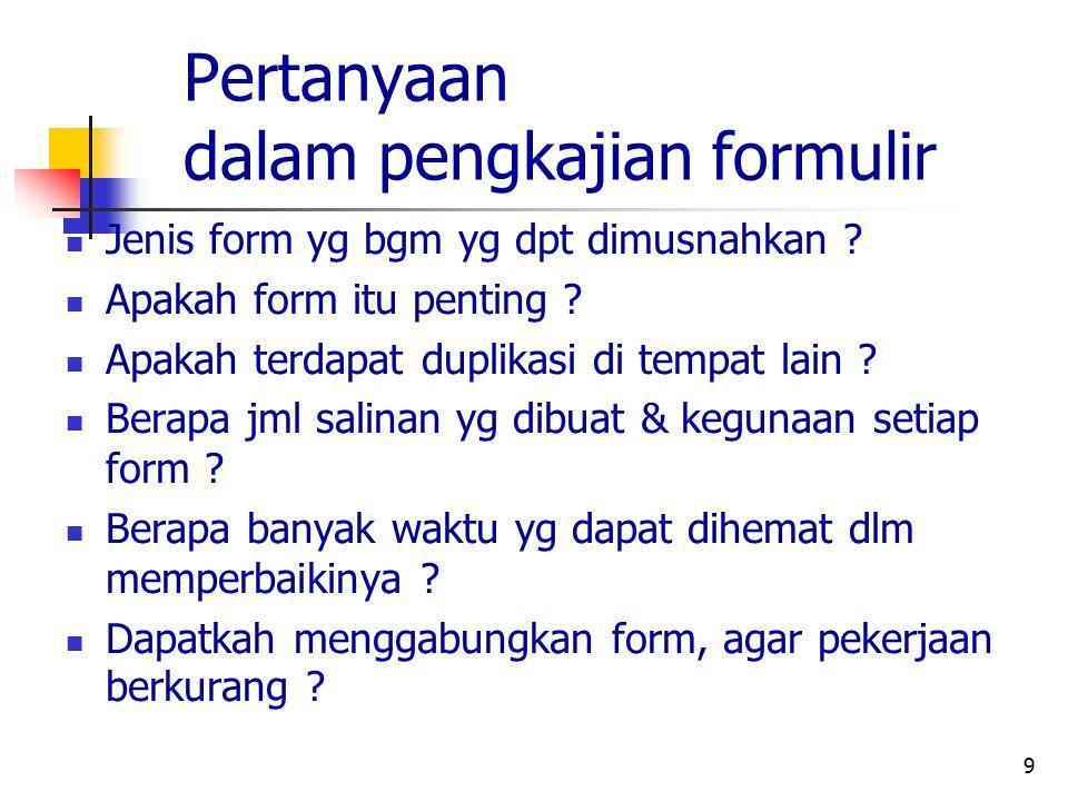 9 Pertanyaan dalam pengkajian formulir Jenis form yg bgm yg dpt dimusnahkan ? Apakah form itu penting ? Apakah terdapat duplikasi di tempat lain ? Ber