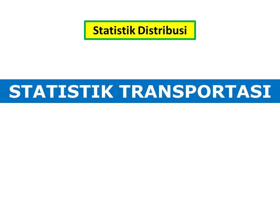 STATISTIK TRANSPORTASI Statistik Distribusi