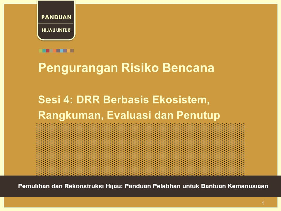 Green Recovery And Reconstruction: Training Toolkit For Humanitarian Aid 1 Pengurangan Risiko Bencana Sesi 4: DRR Berbasis Ekosistem, Rangkuman, Evaluasi dan Penutup HIJAU UNTUK PANDUAN __________ Pemulihan dan Rekonstruksi Hijau: Panduan Pelatihan untuk Bantuan Kemanusiaan